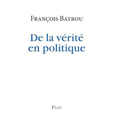 DE LA VERITE EN POLITIQUE: LE NOUVEAU LIVRE DE F.BAYROU