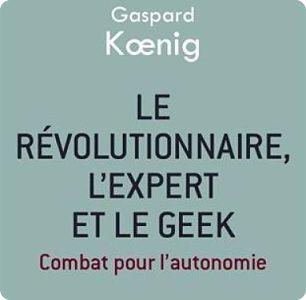 LIVRE: Le révolutionnaire, l'expert et le geek de Gaspard Koenig